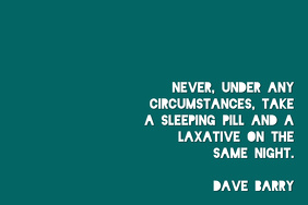 Sleeping Pill&Laxative;-Dave Barry