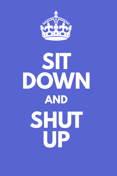 SIT DOWN and SHUT UP