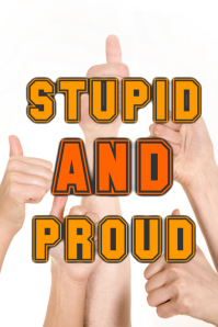 Stupid and Proud