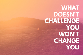 WHAT DOESN'T CHALLENGE YOU WON'T CHANGE YOU