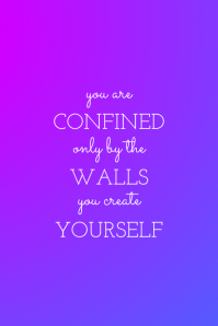 YOU ARE CONFINED ONLY BY THE WALLS YOU CREATE YOURSELF